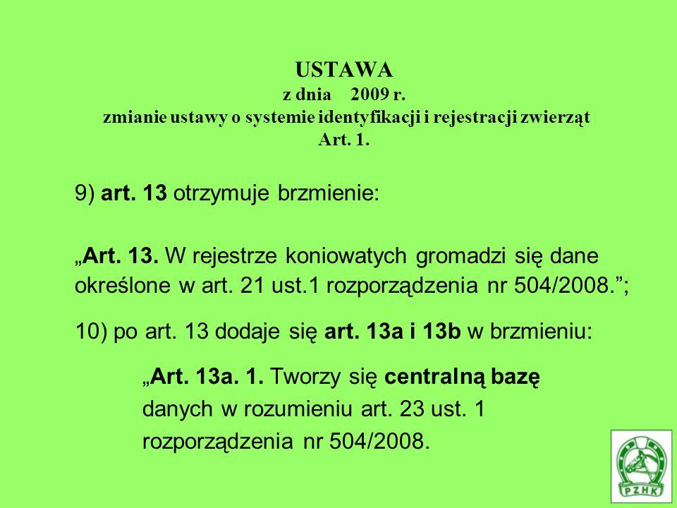 USTAWA z dnia 2009 r. zmianie ustawy o systemie identyfikacji i rejestracji zwierząt Art. 1. 9) art. 13 otrzymuje brzmienie: Art. 13. W rejestrze koni