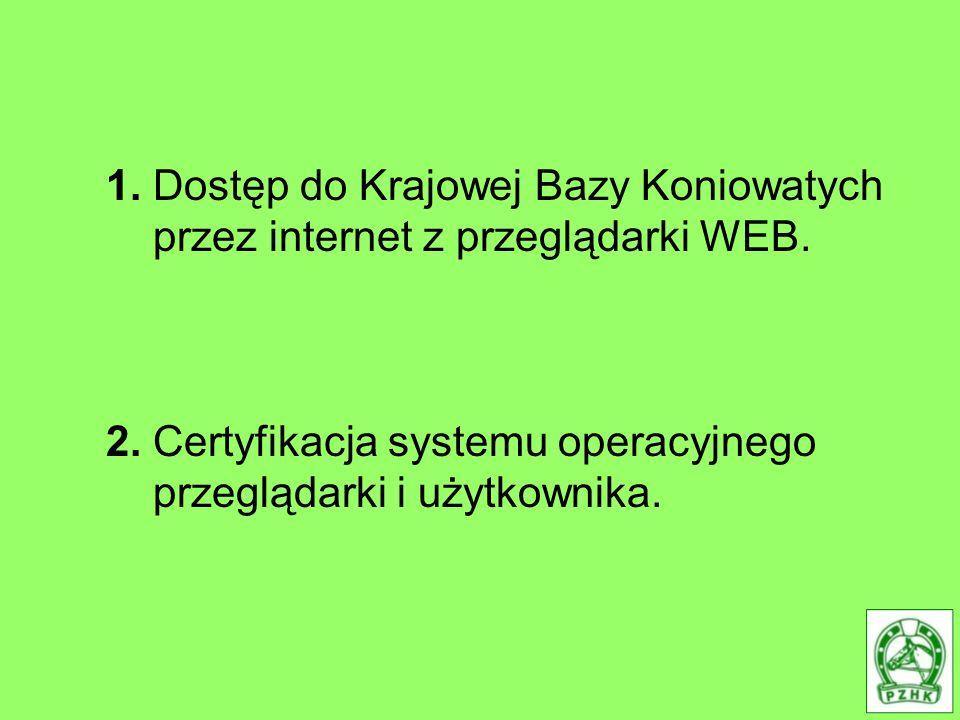 1. Dostęp do Krajowej Bazy Koniowatych przez internet z przeglądarki WEB. 2. Certyfikacja systemu operacyjnego przeglądarki i użytkownika.