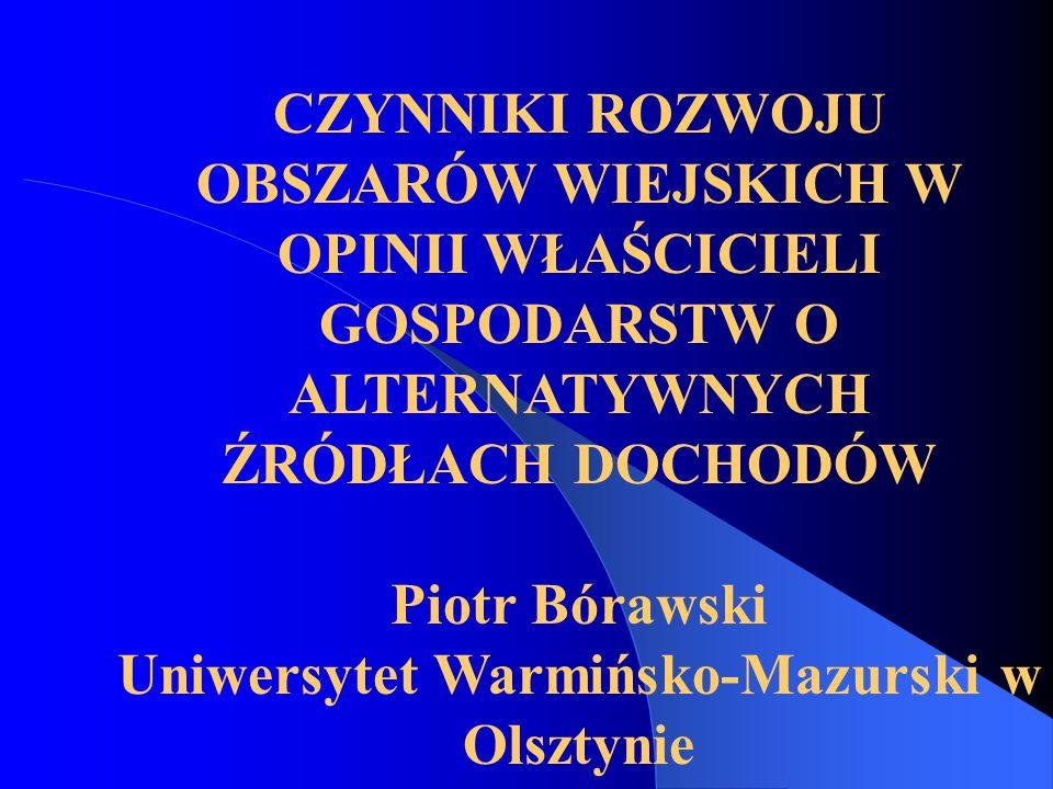 CZYNNIKI ROZWOJU OBSZARÓW WIEJSKICH W OPINII WŁAŚCICIELI GOSPODARSTW O ALTERNATYWNYCH ŹRÓDŁACH DOCHODÓW Piotr Bórawski Uniwersytet Warmińsko-Mazurski w Olsztynie