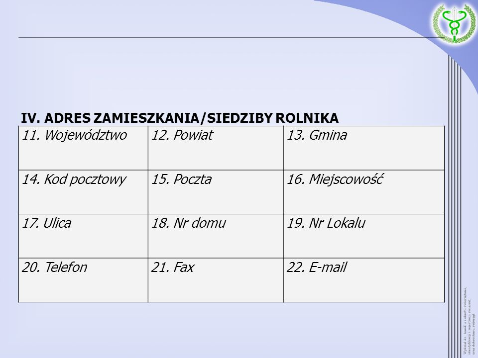 IV. ADRES ZAMIESZKANIA/SIEDZIBY ROLNIKA 11. Województwo12. Powiat13. Gmina 14. Kod pocztowy15. Poczta16. Miejscowość 17. Ulica18. Nr domu19. Nr Lokalu