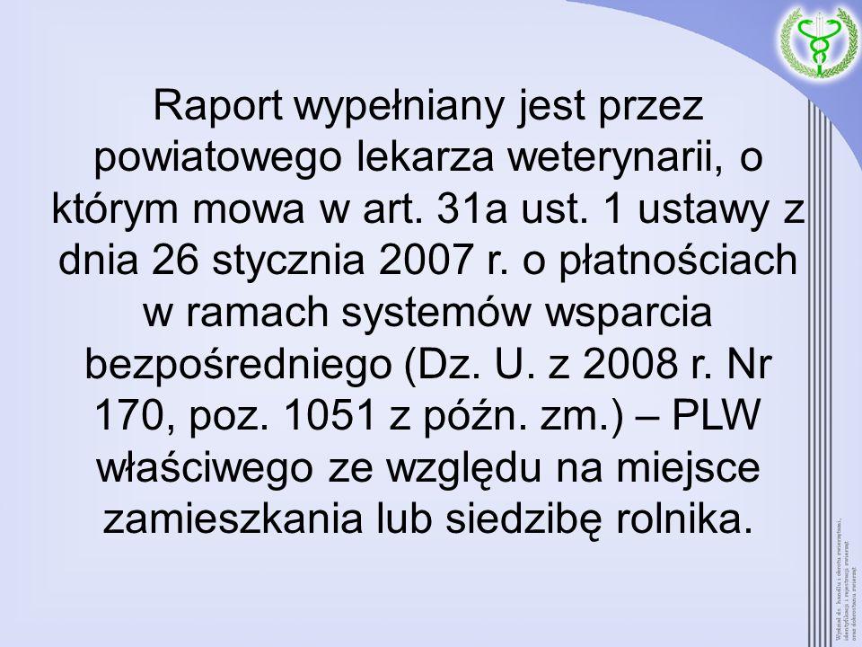 Raport wypełniany jest przez powiatowego lekarza weterynarii, o którym mowa w art. 31a ust. 1 ustawy z dnia 26 stycznia 2007 r. o płatnościach w ramac