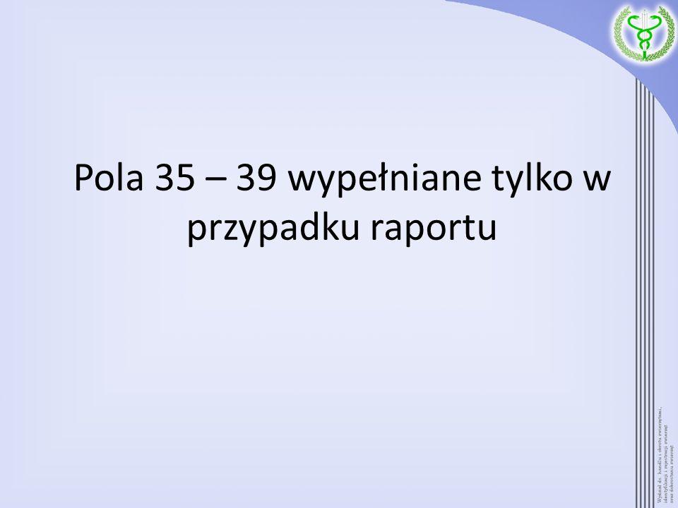 Pola 35 – 39 wypełniane tylko w przypadku raportu