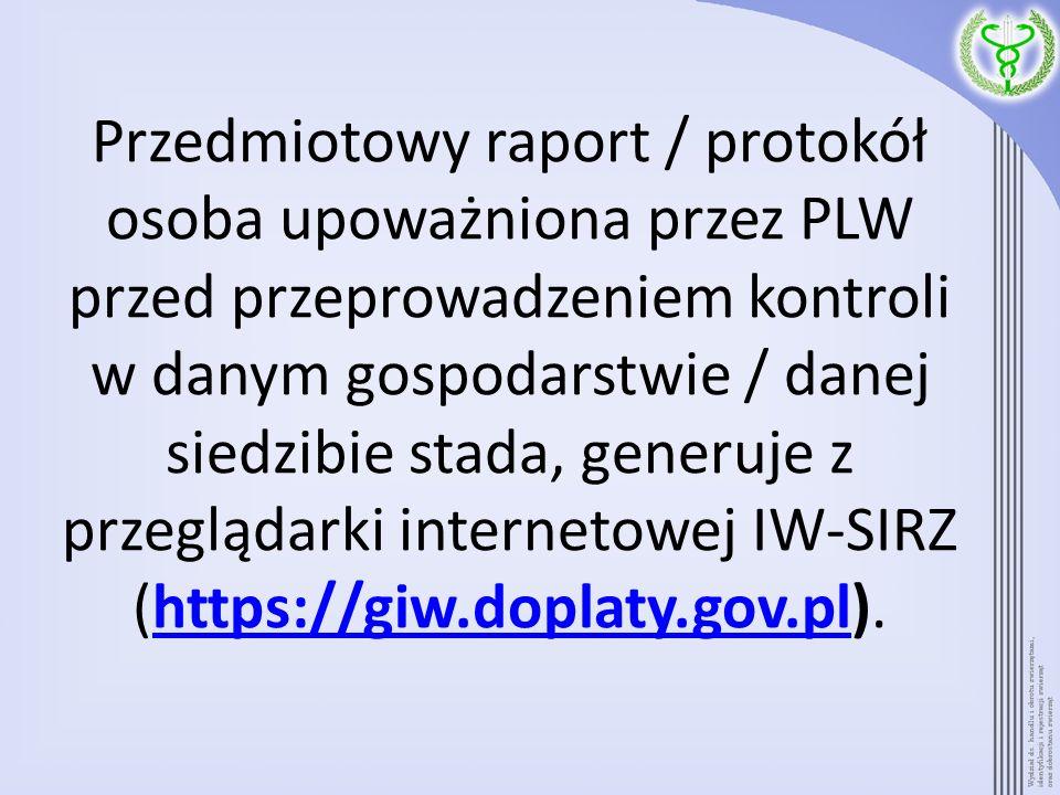 Przedmiotowy raport / protokół osoba upoważniona przez PLW przed przeprowadzeniem kontroli w danym gospodarstwie / danej siedzibie stada, generuje z p