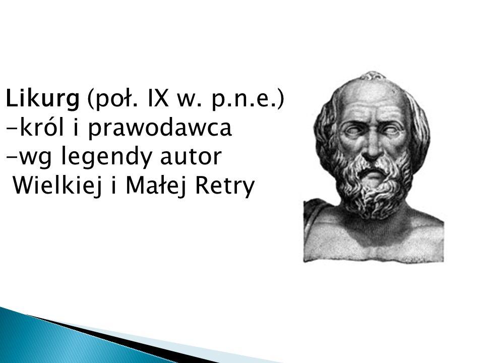 Likurg (poł. IX w. p.n.e.) -król i prawodawca -wg legendy autor Wielkiej i Małej Retry