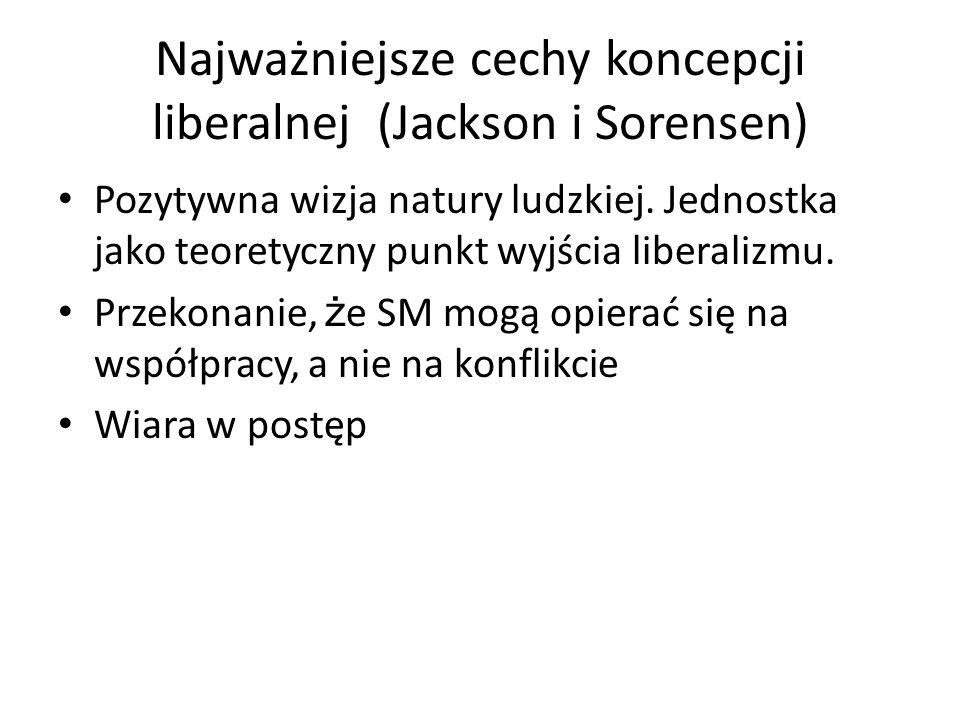 Najważniejsze cechy koncepcji liberalnej (Jackson i Sorensen) Pozytywna wizja natury ludzkiej. Jednostka jako teoretyczny punkt wyjścia liberalizmu. P