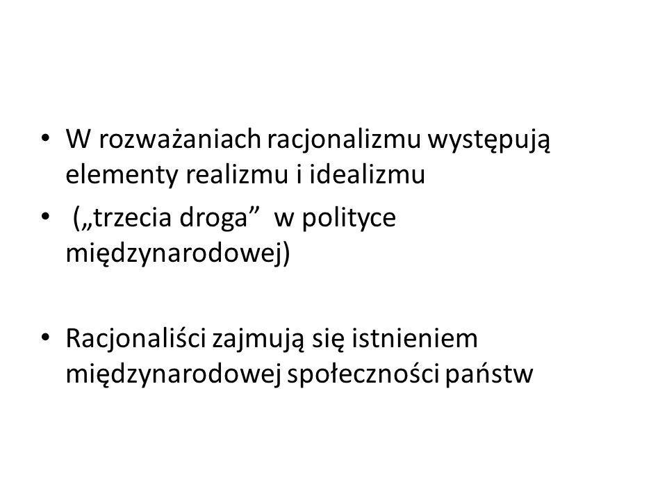 W rozważaniach racjonalizmu występują elementy realizmu i idealizmu (trzecia droga w polityce międzynarodowej) Racjonaliści zajmują się istnieniem mię