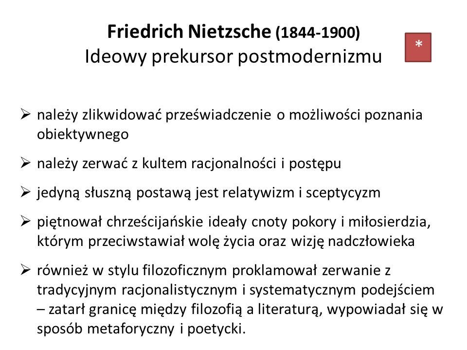 Friedrich Nietzsche (1844-1900) Ideowy prekursor postmodernizmu należy zlikwidować przeświadczenie o możliwości poznania obiektywnego należy zerwać z