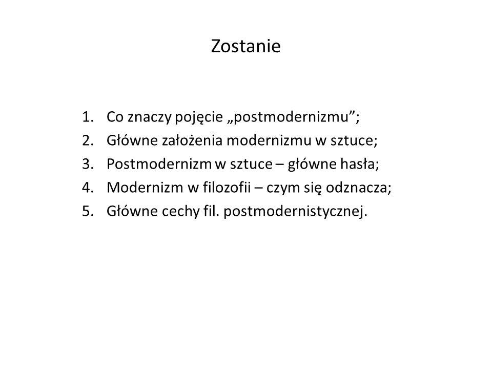 Zostanie 1.Co znaczy pojęcie postmodernizmu; 2.Główne założenia modernizmu w sztuce; 3.Postmodernizm w sztuce – główne hasła; 4.Modernizm w filozofii