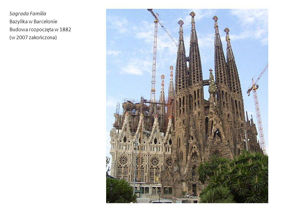 Sagrada Familia Bazylika w Barcelonie Budowa rozpoczęta w 1882 (w 2007 zakończona)
