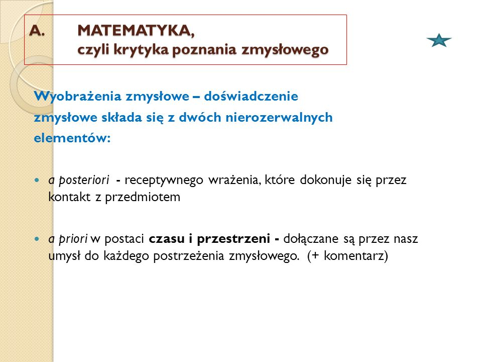 A. MATEMATYKA, czyli krytyka poznania zmysłowego Wyobrażenia zmysłowe – doświadczenie zmysłowe składa się z dwóch nierozerwalnych elementów: a posteri