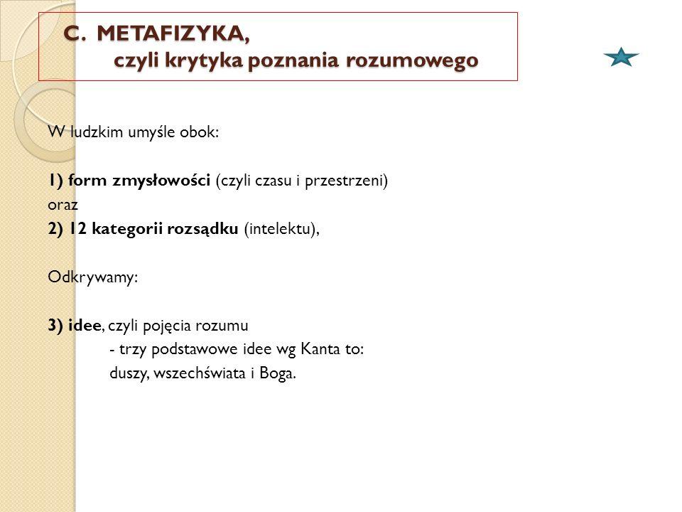 C. METAFIZYKA, czyli krytyka poznania rozumowego C. METAFIZYKA, czyli krytyka poznania rozumowego W ludzkim umyśle obok: 1) form zmysłowości (czyli cz