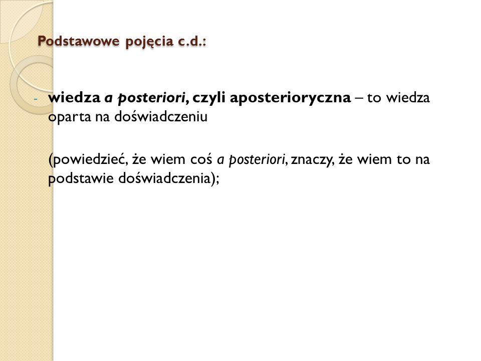 Podstawowe pojęcia c.d.: Podstawowe pojęcia c.d.: - wiedza a posteriori, czyli aposterioryczna – to wiedza oparta na doświadczeniu (powiedzieć, że wie