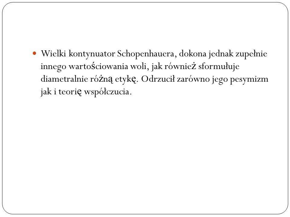 Wielki kontynuator Schopenhauera, dokona jednak zupełnie innego warto ś ciowania woli, jak równie ż sformułuje diametralnie ró ż n ą etyk ę. Odrzucił