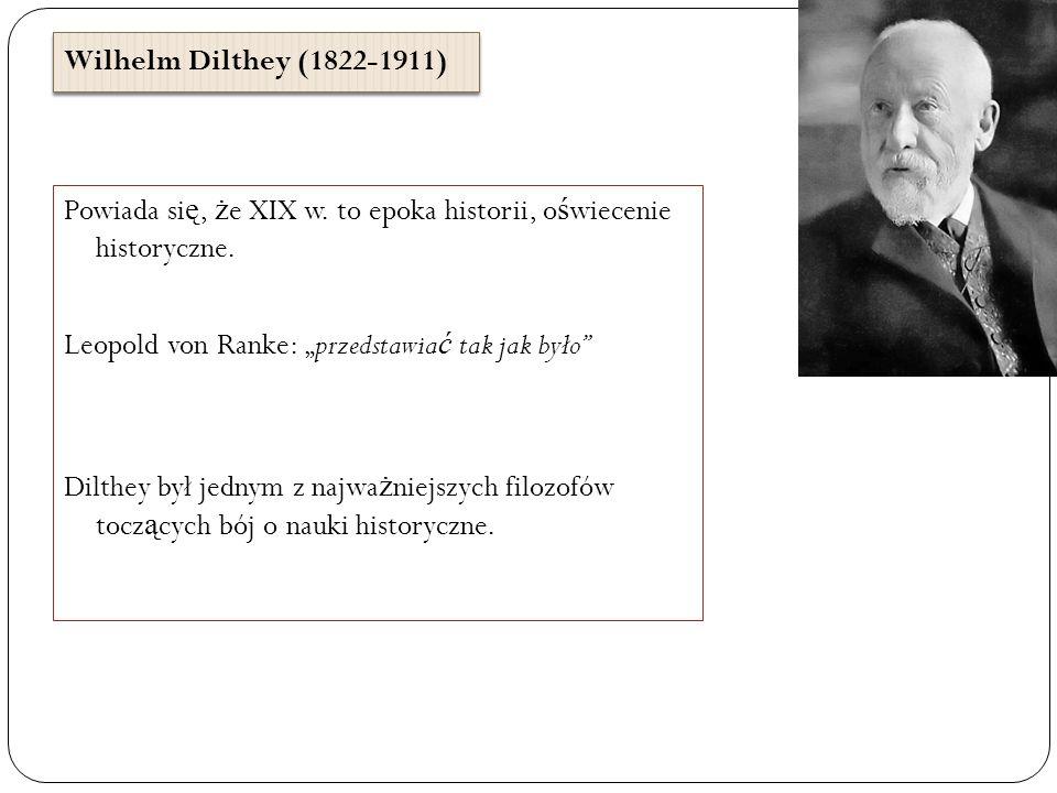 Wilhelm Dilthey (1822-1911) Powiada si ę, ż e XIX w. to epoka historii, o ś wiecenie historyczne. Leopold von Ranke: przedstawia ć tak jak było Dilthe