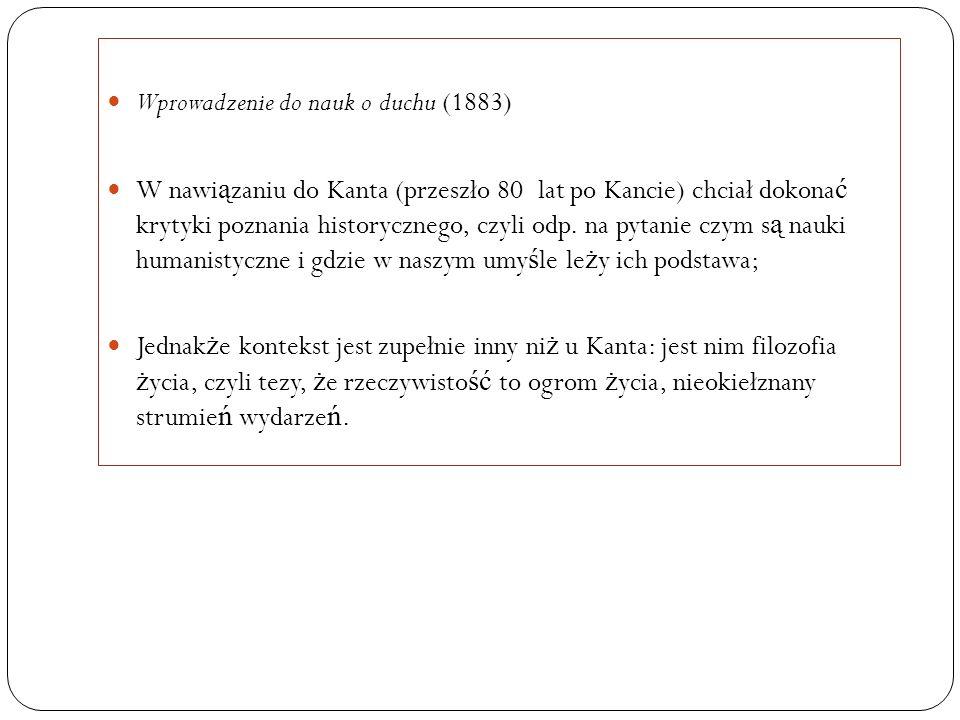 Wprowadzenie do nauk o duchu (1883) W nawi ą zaniu do Kanta (przeszło 80 lat po Kancie) chciał dokona ć krytyki poznania historycznego, czyli odp. na