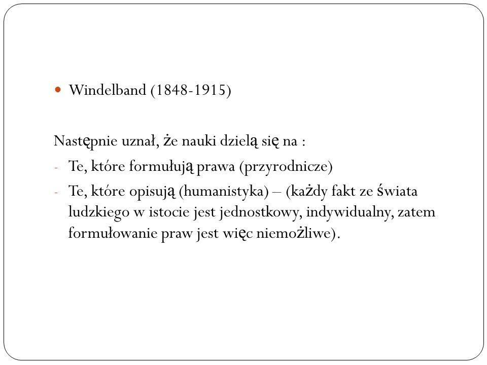 Windelband (1848-1915) Nast ę pnie uznał, ż e nauki dziel ą si ę na : - Te, które formułuj ą prawa (przyrodnicze) - Te, które opisuj ą (humanistyka) –
