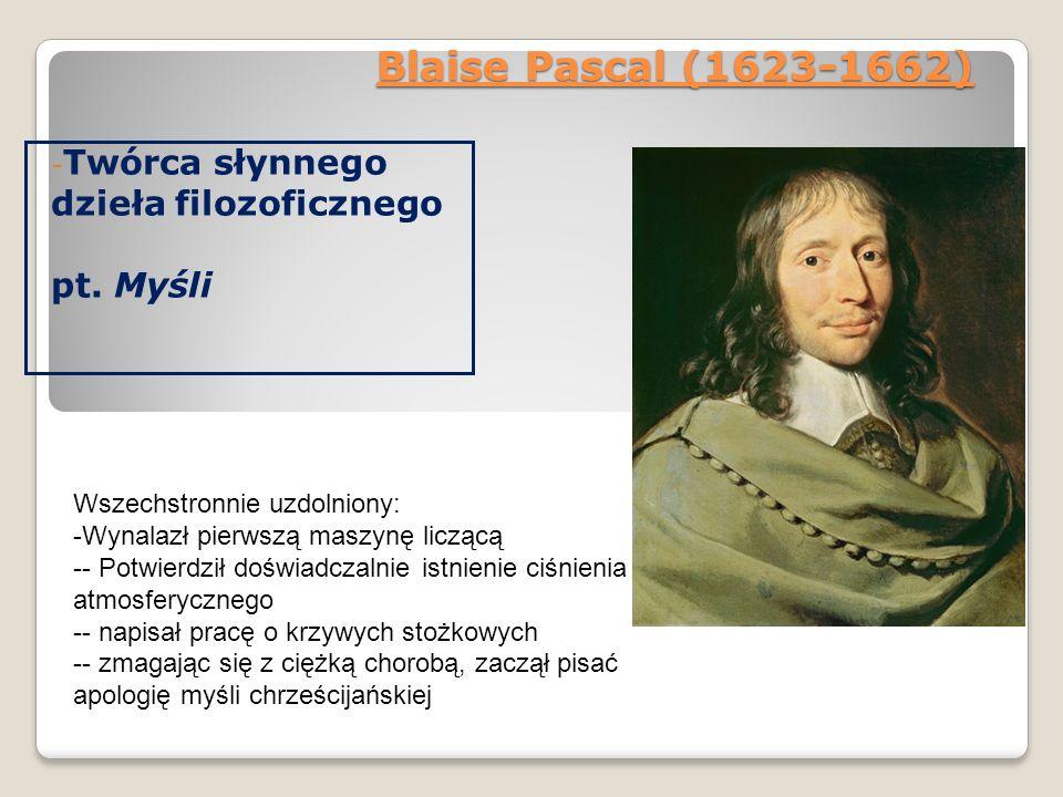 Blaise Pascal (1623-1662) - Twórca słynnego dzieła filozoficznego pt. Myśli Wszechstronnie uzdolniony: -Wynalazł pierwszą maszynę liczącą -- Potwierdz