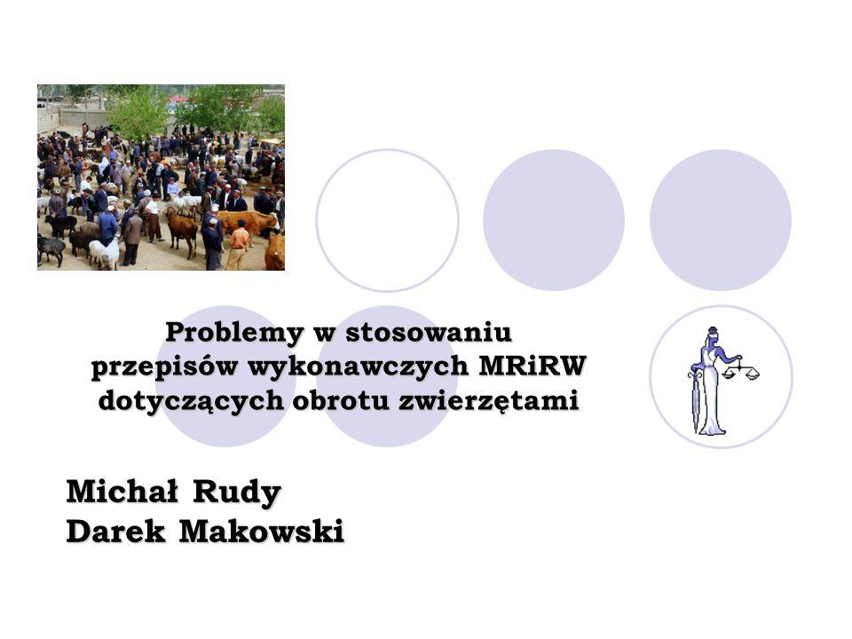 Problemy w stosowaniu przepisów wykonawczych MRiRW dotyczących obrotu zwierzętami Michał Rudy Darek Makowski
