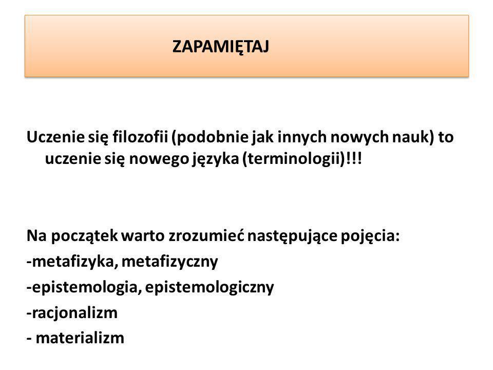 ZAPAMIĘTAJ Uczenie się filozofii (podobnie jak innych nowych nauk) to uczenie się nowego języka (terminologii)!!! Na początek warto zrozumieć następuj