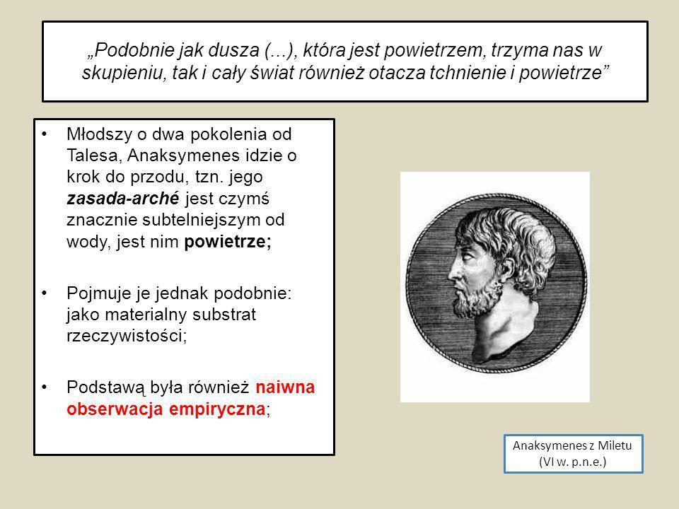 Anaksymenes z Miletu (VI w. p.n.e.) Młodszy o dwa pokolenia od Talesa, Anaksymenes idzie o krok do przodu, tzn. jego zasada-arché jest czymś znacznie