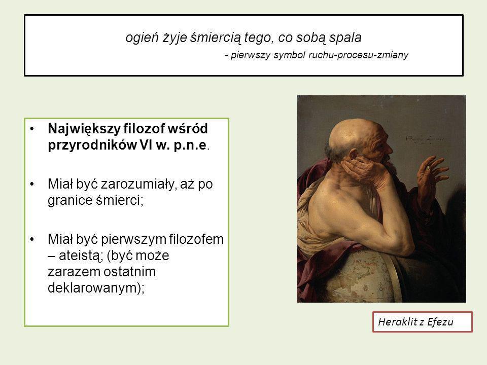 ogień żyje śmiercią tego, co sobą spala - pierwszy symbol ruchu-procesu-zmiany Największy filozof wśród przyrodników VI w. p.n.e. Miał być zarozumiały
