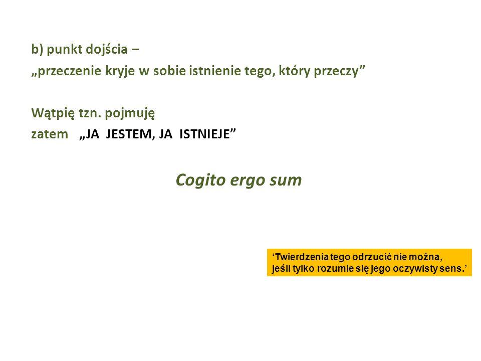 b) punkt dojścia – przeczenie kryje w sobie istnienie tego, który przeczy Wątpię tzn. pojmuję zatemJA JESTEM, JA ISTNIEJE Cogito ergo sum Twierdzenia