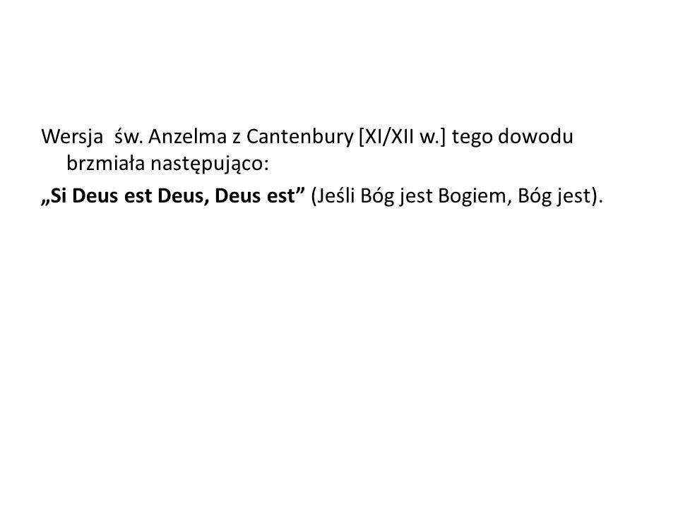 Wersja św. Anzelma z Cantenbury [XI/XII w.] tego dowodu brzmiała następująco: Si Deus est Deus, Deus est (Jeśli Bóg jest Bogiem, Bóg jest).