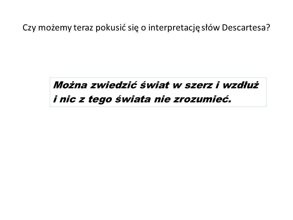 Czy możemy teraz pokusić się o interpretację słów Descartesa? Można zwiedzić świat w szerz i wzdłuż i nic z tego świata nie zrozumieć.