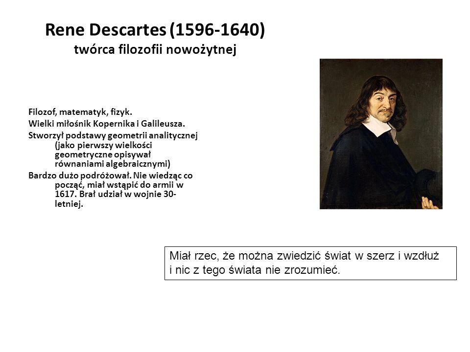 Rene Descartes (1596-1640) twórca filozofii nowożytnej Filozof, matematyk, fizyk. Wielki miłośnik Kopernika i Galileusza. Stworzył podstawy geometrii