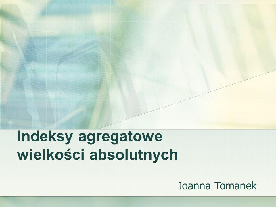 Indeksy agregatowe wielkości absolutnych Joanna Tomanek