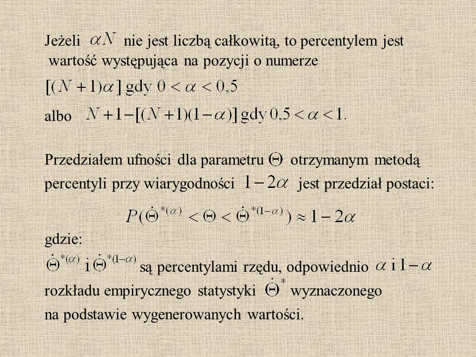 gdzie: Jeżeli albo nie jest liczbą całkowitą, to percentylem jest wartość występująca na pozycji o numerze Przedziałem ufności dla parametru percentyli przy wiarygodnościjest przedział postaci: otrzymanym metodą są percentylami rzędu, odpowiednio rozkładu empirycznego statystykiwyznaczonego na podstawie wygenerowanych wartości.