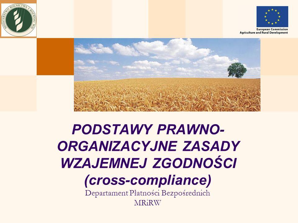 PODSTAWY PRAWNO- ORGANIZACYJNE ZASADY WZAJEMNEJ ZGODNOŚCI (cross-compliance) Departament Płatności Bezpośrednich MRiRW