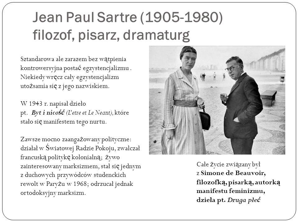 Jean Paul Sartre (1905-1980) filozof, pisarz, dramaturg Sztandarowa ale zarazem bez w ą tpienia kontrowersyjna posta ć egzystencjalizmu. Niekiedy wr ę