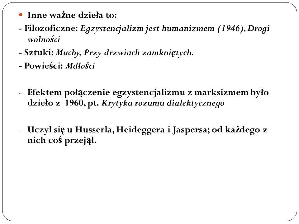 Inne wa ż ne dzieła to: - Filozoficzne: Egzystencjalizm jest humanizmem (1946), Drogi wolno ś ci - Sztuki: Muchy, Przy drzwiach zamkni ę tych. - Powie