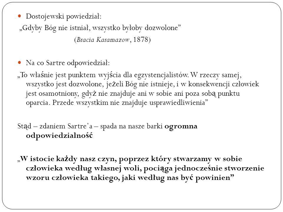 Dostojewski powiedział: Gdyby Bóg nie istniał, wszystko byłoby dozwolone (Bracia Karamazow, 1878) Na co Sartre odpowiedział: To wła ś nie jest punktem