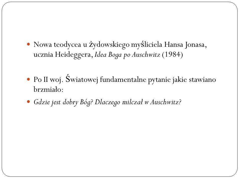 Nowa teodycea u ż ydowskiego my ś liciela Hansa Jonasa, ucznia Heideggera, Idea Boga po Auschwitz (1984) Po II woj. Ś wiatowej fundamentalne pytanie j