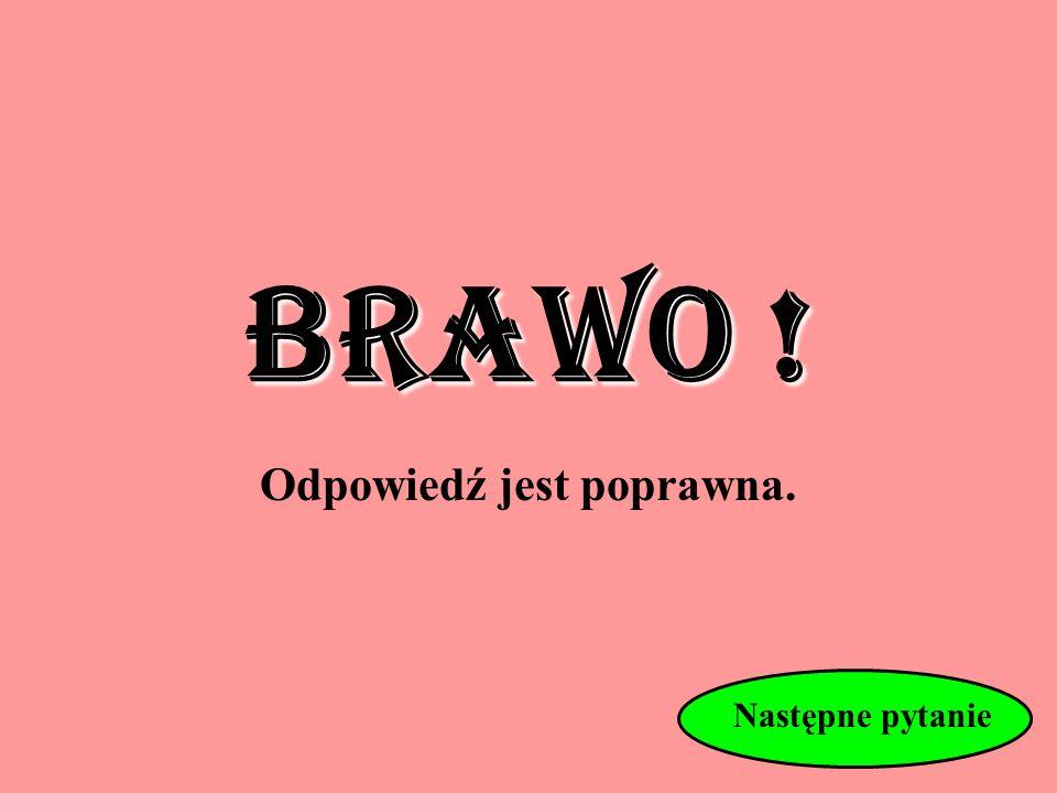 Następne pytanie BRAWO ! Odpowiedź jest poprawna.