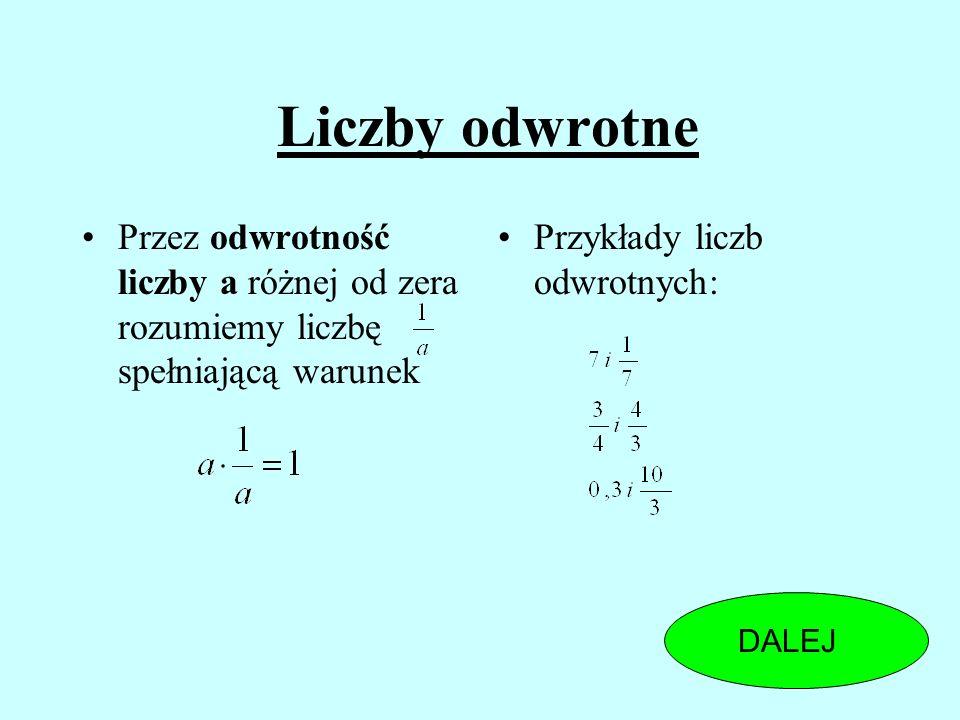 Liczby odwrotne Przez odwrotność liczby a różnej od zera rozumiemy liczbę spełniającą warunek Przykłady liczb odwrotnych: DALEJ