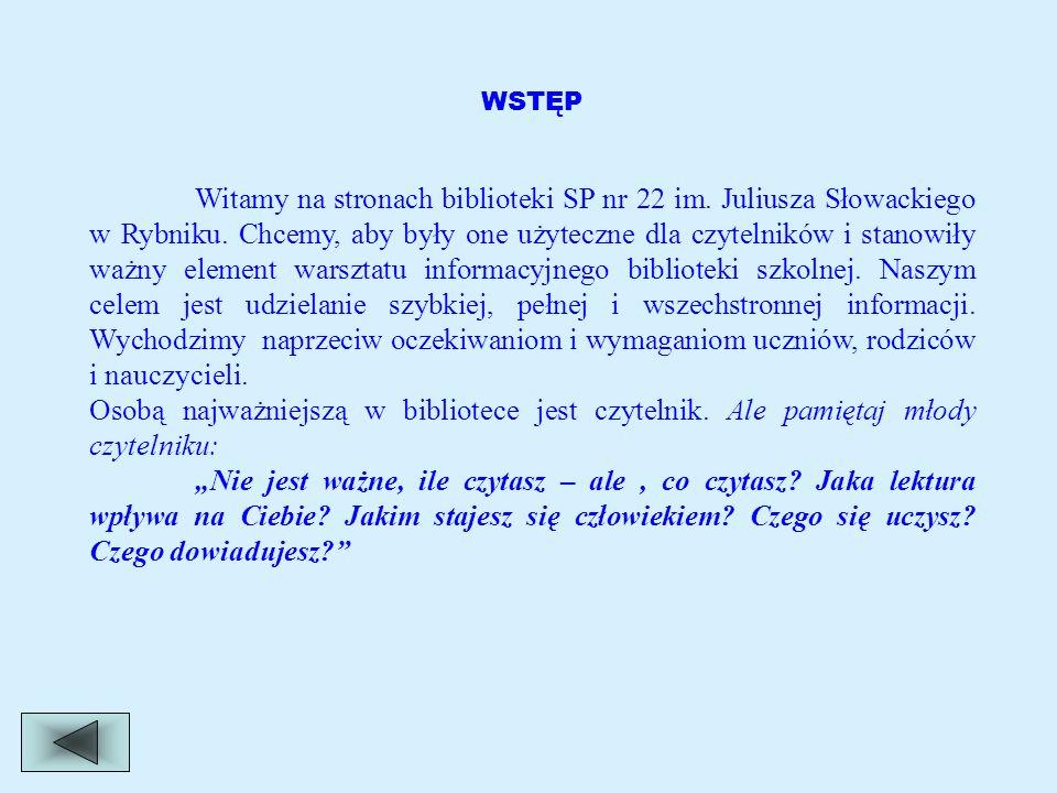 WSTĘP Witamy na stronach biblioteki SP nr 22 im. Juliusza Słowackiego w Rybniku. Chcemy, aby były one użyteczne dla czytelników i stanowiły ważny elem