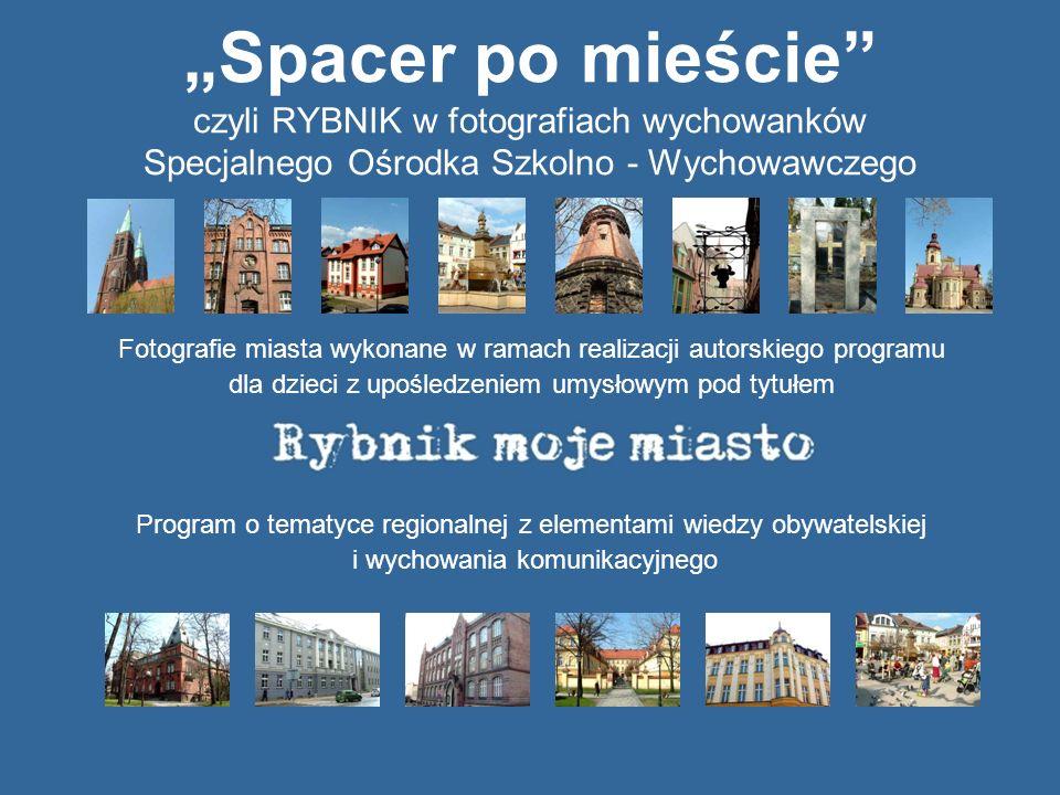 Spacer po mieście czyli RYBNIK w fotografiach wychowanków Specjalnego Ośrodka Szkolno - Wychowawczego Fotografie miasta wykonane w ramach realizacji a