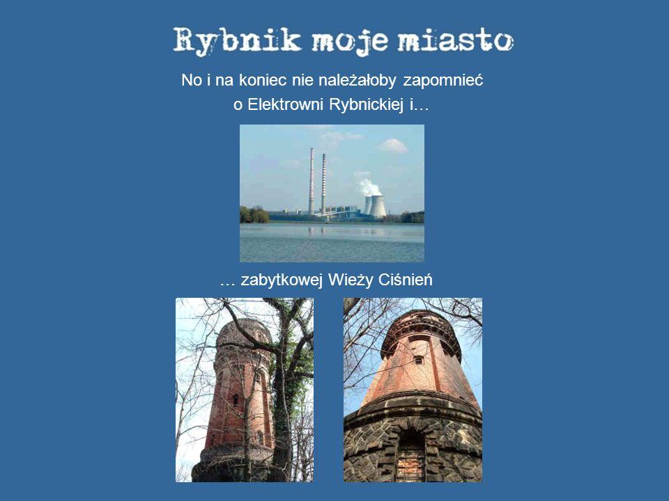 No i na koniec nie należałoby zapomnieć o Elektrowni Rybnickiej i… … zabytkowej Wieży Ciśnień