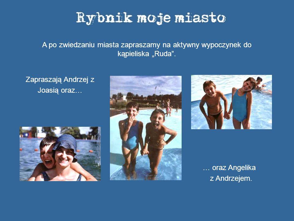 A po zwiedzaniu miasta zapraszamy na aktywny wypoczynek do kąpieliska Ruda. Zapraszają Andrzej z Joasią oraz… … oraz Angelika z Andrzejem.