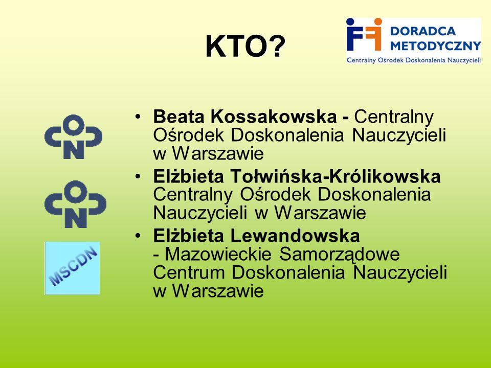 KTO? Beata Kossakowska - Centralny Ośrodek Doskonalenia Nauczycieli w Warszawie Elżbieta Tołwińska-Królikowska Centralny Ośrodek Doskonalenia Nauczyci
