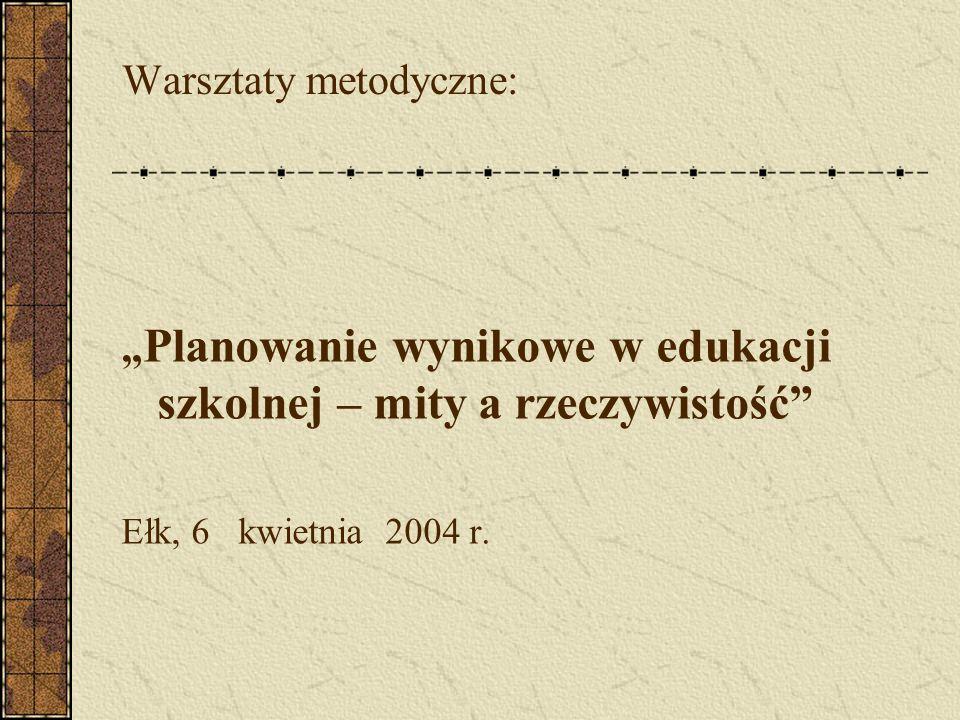Warsztaty metodyczne: Planowanie wynikowe w edukacji szkolnej – mity a rzeczywistość Ełk, 6 kwietnia 2004 r.