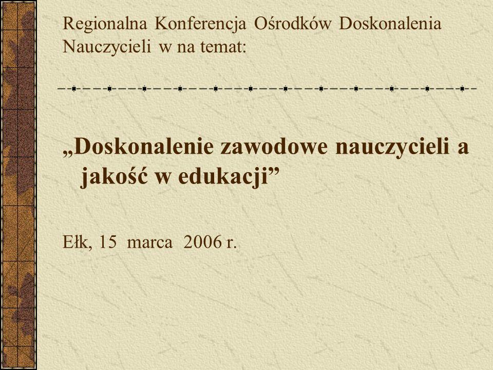 Regionalna Konferencja Ośrodków Doskonalenia Nauczycieli w na temat: Doskonalenie zawodowe nauczycieli a jakość w edukacji Ełk, 15 marca 2006 r.