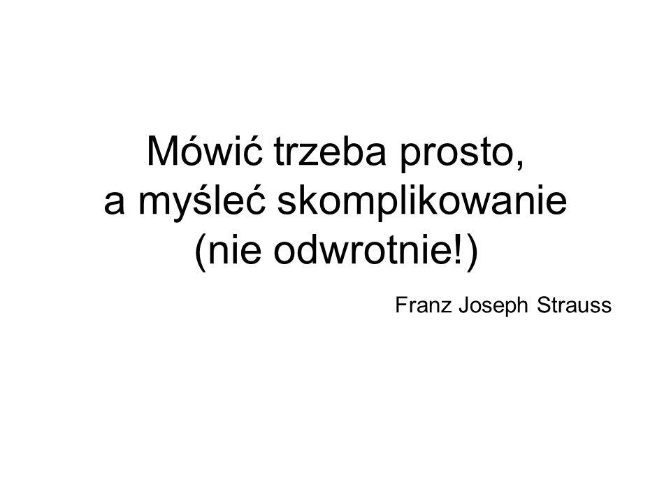 Mówić trzeba prosto, a myśleć skomplikowanie (nie odwrotnie!) Franz Joseph Strauss