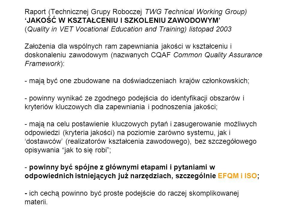 Raport (Technicznej Grupy Roboczej TWG Technical Working Group) JAKOŚĆ W KSZTAŁCENIU I SZKOLENIU ZAWODOWYM (Quality in VET Vocational Education and Training) listopad 2003 Założenia dla wspólnych ram zapewniania jakości w kształceniu i doskonaleniu zawodowym (nazwanych CQAF Common Quality Assurance Framework): - mają być one zbudowane na doświadczeniach krajów członkowskich; - powinny wynikać ze zgodnego podejścia do identyfikacji obszarów i kryteriów kluczowych dla zapewniania i podnoszenia jakości; - mają na celu postawienie kluczowych pytań i zasugerowanie możliwych odpowiedzi (kryteria jakości) na poziomie zarówno systemu, jak i dostawców (realizatorów kształcenia zawodowego), bez szczegółowego opisywania jak to się robi; - powinny być spójne z głównymi etapami i pytaniami w odpowiednich istniejących już narzędziach, szczególnie EFQM i ISO; - ich cechą powinno być proste podejście do raczej skomplikowanej materii.
