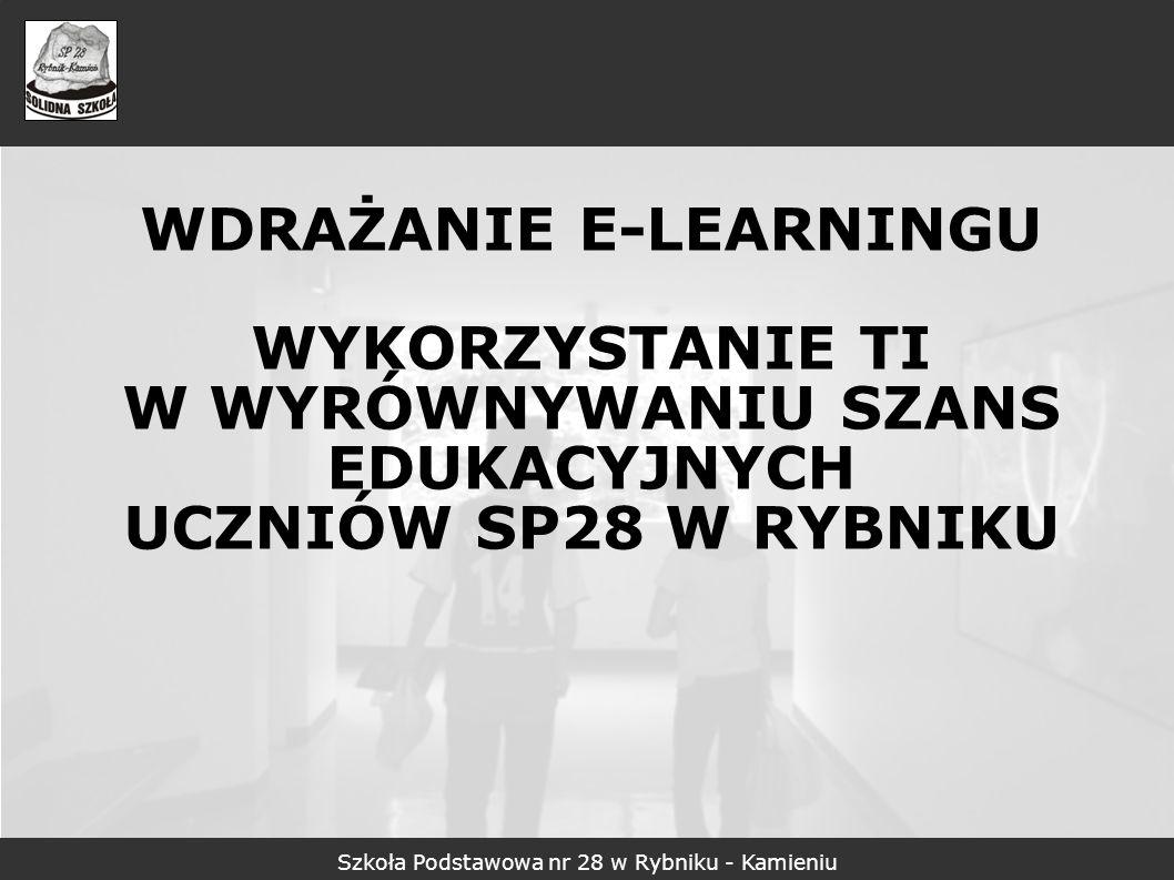 WDRAŻANIE E-LEARNINGU WYKORZYSTANIE TI W WYRÓWNYWANIU SZANS EDUKACYJNYCH UCZNIÓW SP28 W RYBNIKU Szkoła Podstawowa nr 28 w Rybniku - Kamieniu