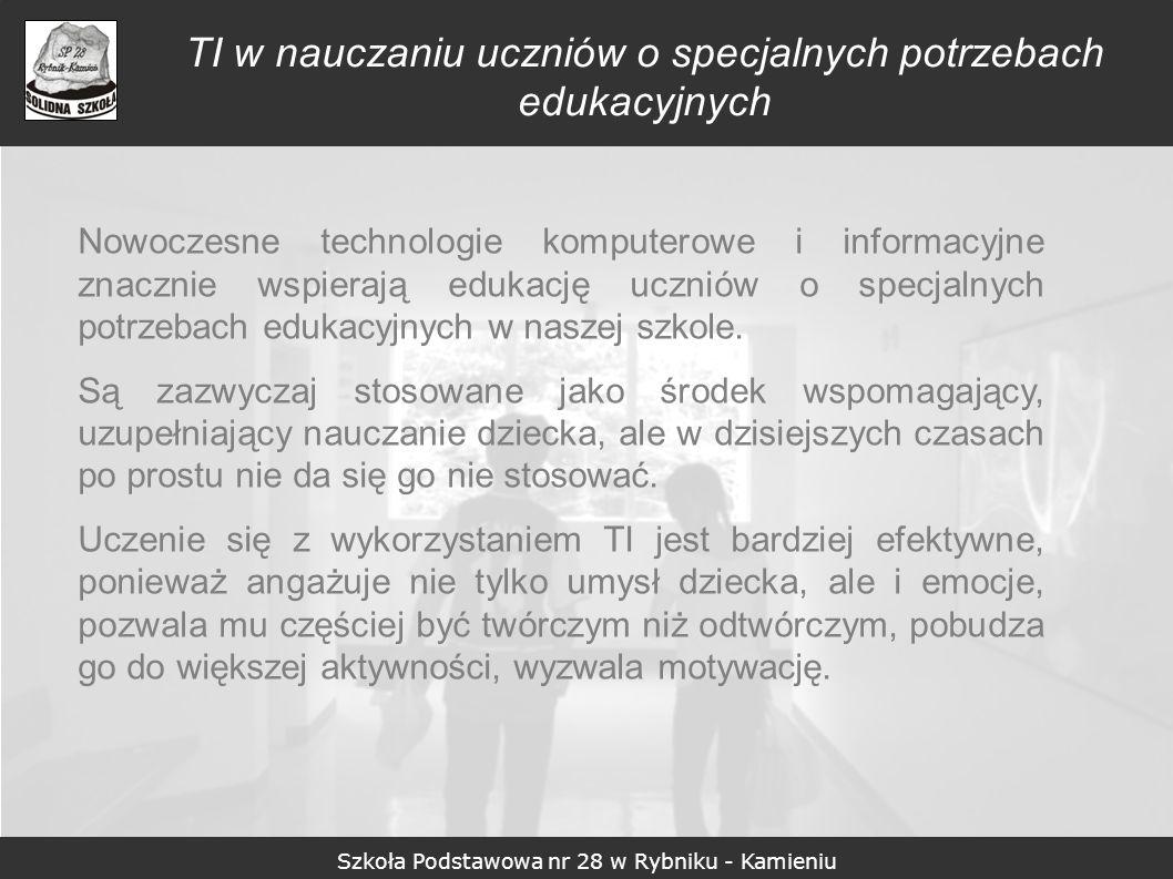 Szkoła Podstawowa nr 28 w Rybniku - Kamieniu TI w nauczaniu uczniów o specjalnych potrzebach edukacyjnych Nowoczesne technologie komputerowe i informa