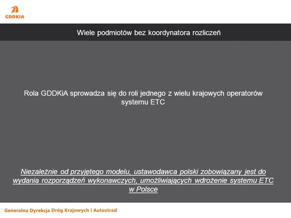Rola GDDKiA sprowadza się do roli jednego z wielu krajowych operatorów systemu ETC Niezależnie od przyjętego modelu, ustawodawca polski zobowiązany jest do wydania rozporządzeń wykonawczych, umożliwiających wdrożenie systemu ETC w Polsce